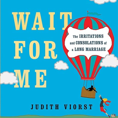 Wait for Me: The Irritations and Consolations of a Long Marriage