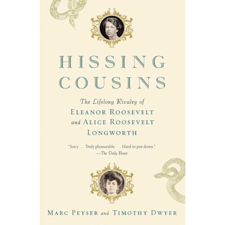 Hissing Cousins: The Lifelong Rivalry of Eleanor Roosevelt and Alice Roosevelt Longworth