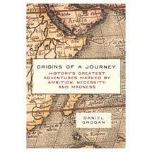 Origins of a Journey: History's Greatest Adventures Marked by Ambition, Necessity, and Madness