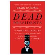 Dead Presidents: An American Adventure into the Strange Deaths and Surprising Afterlives of Our Nation's Leaders